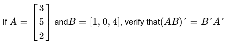 If `A=[[3],[5],[2]]` and` B=[1,0,4]`, verify that` (AB)'=B'A'`
