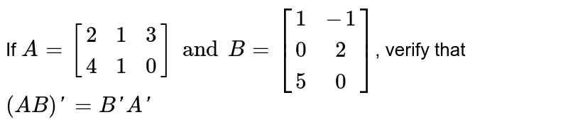 If `A=[[2,1,3],[4,1,0]] and B=[[1,-1],[0,2],[5,0]]`, verify that` (AB)'=B'A'`