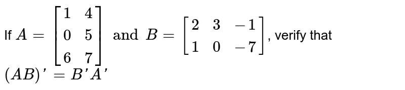 If `A=[[1,4],[0,5],[6,7]] and B=[[2,3,-1],[1,0,-7]]`, verify that `(AB)'=B'A'`