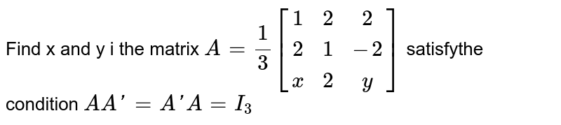 Find x and y i the matrix `A= 1/3 [[1,2,2],[2,1,-2],[x,2,y]]` satisfythe condition `A A'=A'A=I_3`