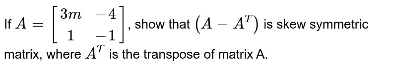 If `A=[[3m,-4],[1,-1]]`, show that `(A-A^T)` is skew symmetric matrix, where `A^T` is the transpose of matrix A.