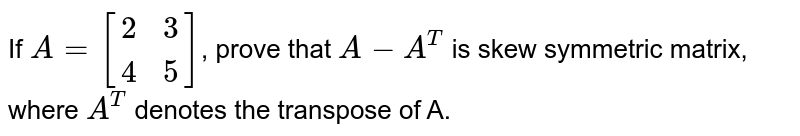 If `A=[[2,3],[4,5]]`, prove that `A-A^T` is skew symmetric matrix, where `A^T` denotes the transpose of A.