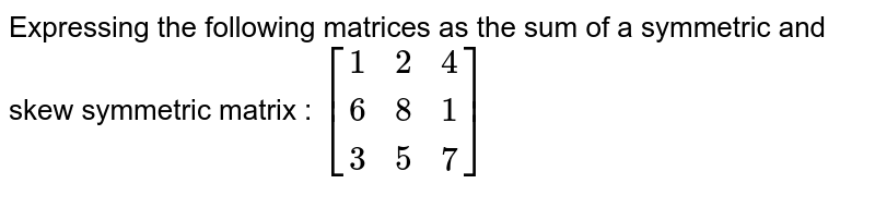 Expressing the following matrices as the sum of a symmetric and skew symmetric matrix : `[[1,2,4],[6,8,1],[3,5,7]]`