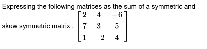 Expressing the following matrices as the sum of a symmetric and skew symmetric matrix : `[[2,4,-6],[7,3,5],[1,-2,4]]`