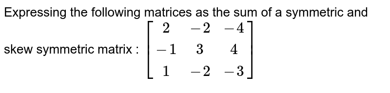 Expressing the following matrices as the sum of a symmetric and skew symmetric matrix : `[[2,-2,-4],[-1,3,4],[1,-2,-3]]`