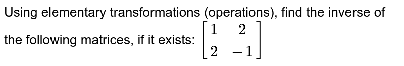 Using elementary transformations (operations), find the inverse of the following matrices, if it exists: `[[1,2],[2,-1]]`