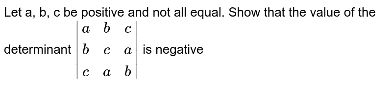 Let a, b, c be positive and not all equal. Show that the value of the determinant ` |[a,b,c],[b,c,a],[c,a,b]| ` is negative