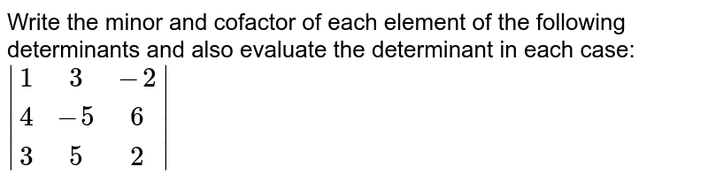 Write the minor and cofactor of each element of the following determinants and also evaluate the determinant in each case: ` |[1,3,-2],[4,-5,6],[3,5,2]| `
