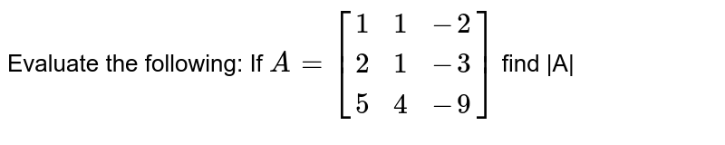 Evaluate the following: If ` A=[[1,1,-2],[2,1,-3],[5,4,-9]]` find |A|