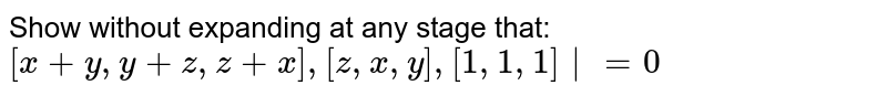 Show without expanding at any stage that: ` [x+y,y+z,z+x],[z,x,y],[1,1,1] =0 `