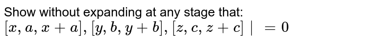 Show without expanding at any stage that: ` [x,a,x+a],[y,b,y+b],[z,c,z+c] =0 `