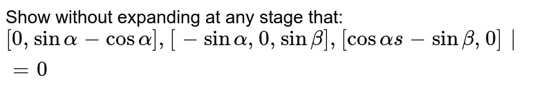 Show without expanding at any stage that: ` [0,sinalpha-cosalpha],[-sinalpha,0,sinbeta],[cosalphas-sinbeta,0]|=0 `