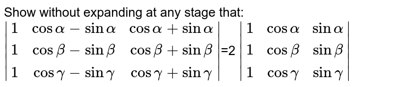 Show without expanding at any stage that: `|  (1,cosalpha-sinalpha, cosalpha+sinalpha),(1,cosbeta-sinbeta,cosbeta+sinbeta),(1, cosgamma-singamma,cosgamma+singamma)|`=2 `|(1,cosalpha, sinalpha),(1,cosbeta, sinbeta),(1,cosgamma,singamma)| `
