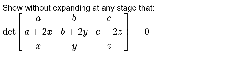 Show without expanding at any stage that: `det [ [a,b,c],[a+2x,b+2y,c+2z],[x,y,z]] =0 `