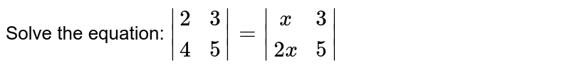 Solve the equation: ` [2,3],[4,5] = [x,3],[2x,5]  `