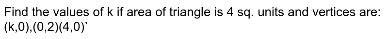 Find the values of k if area of triangle is 4 sq. units and vertices are: (k,0),(0,2)(4,0)`