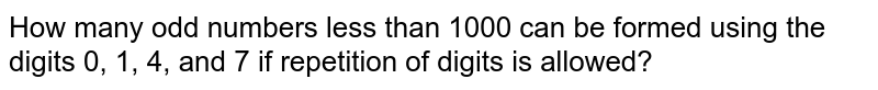 How many odd numbers less than 1000 can be formed using the digits 0, 1, 4, and 7 if repetition of digits is allowed?