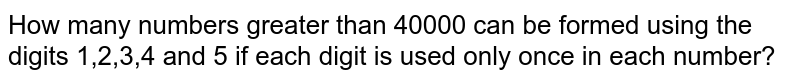 How many numbers greater than 40000 can be formed using the digits 1,2,3,4 and 5 if each digit is used only once in each number?