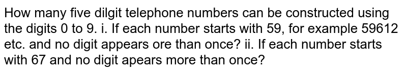 How many five dilgit telephone numbers can be constructed using the digits 0 to 9. i. If each number starts with 59, for example 59612 etc. and no digit appears ore than once? ii. If each number starts with 67 and no digit apears more than once?