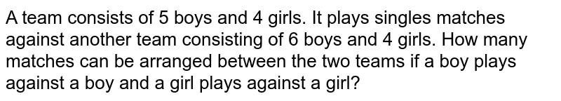 A team consists of 5 boys and 4 girls. It plays singles matches against another team consisting of 6 boys and 4 girls. How many matches can be arranged between the two teams if a boy plays against a boy and a girl plays against a girl?