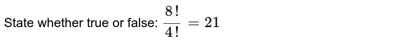 State whether true or false: `(8!)/(4!)=21`