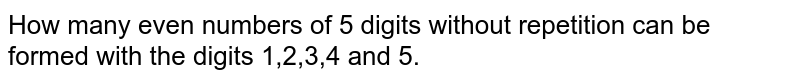 How many even numbers of 5 digits without repetition can be formed with the digits 1,2,3,4 and 5.