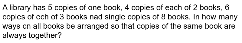 A library has 5 copies of one book, 4 copies of each of 2 books, 6 copies of ech of 3 books nad single copies of 8 books. In how many ways cn all books be arranged so that copies of the same book are always together?