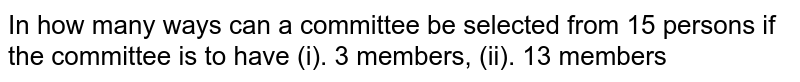 In how many ways can a committee be selected from 15 persons if the committee is to have (i). 3 members, (ii). 13 members