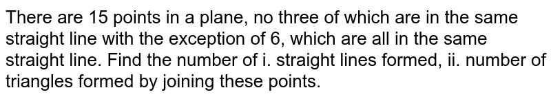 There are 15 points in a plane, no three of which are in the same straight line with the exception of 6, which are all in the same straight line. Find the number of i. straight lines formed, ii. number of triangles formed by joining these points.