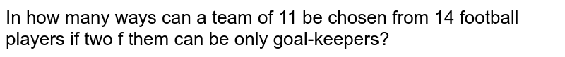 In how many ways can a team of 11 be chosen from 14 football players if two f them can be only goal-keepers?