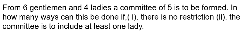 From 6 gentlemen and 4 ladies a committee of 5 is to be formed. In how many ways can this be done if,( i). there is no restriction (ii). the committee is to include at least one lady.