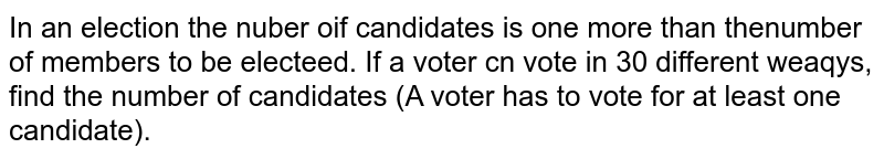 In an election the nuber oif candidates is one more than thenumber of members to be electeed. If a voter cn vote in 30 different weaqys, find the number of candidates (A voter has to vote for at least one candidate).