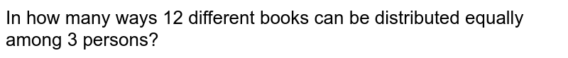 In how many ways 12 different books can be distributed equally among 3 persons?