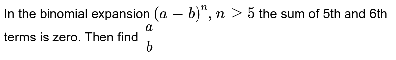 In the binomial expansion `(a-b)^n, nge5` the sum of 5th and 6th terms is zero. Then find `a/b`