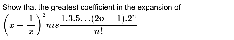 Show that the greatest coefficient in the expansion of `(x+ 1/x)^2n  is (1.3.5…(2n-1).2^n)/(n!)`