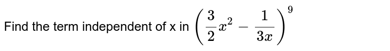 Find the term independent of x in `(3/2x^2- 1/(3x))^9`