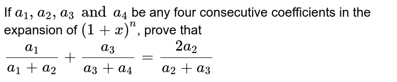 If `a_1,a_2,a_3 and a_4` be any four consecutive coefficients in the expansion of `(1+x)^n`, prove that `a_1/(a_1+a_2)+a_3/(a_3+a_4)= (2a_2)/(a_2+a_3)`