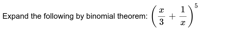 Expand the following by binomial theorem: `(x/3+1/x)^5`