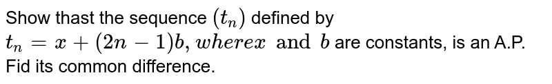 Show thast the sequence `(t_n)` defined by `t_n = x+(2n-1)b, where x and b` are constants, is an A.P. Fid its common difference.
