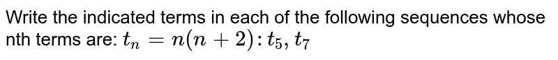 Write the indicated terms in each of the following sequences whose nth terms are: `t_n= n(n+2): t_5, t_7`