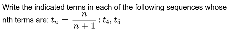 Write the indicated terms in each of the following sequences whose nth terms are: `t_n=n/(n+1): t_4, t_5`