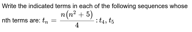 Write the indicated terms in each of the following sequences whose nth terms are: `t_n=(n(n^2+5))/4: t_4, t_5`