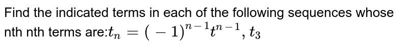 Find the indicated terms in each of the following sequences whose nth nth terms are:` t_n=(-1)^(n-1)t^(n-1),t_3`