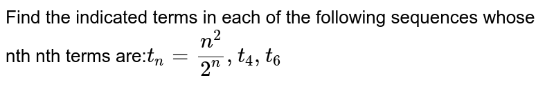 Find the indicated terms in each of the following sequences whose nth nth terms are:` t_n=n^2/2^n, t_4, t_6`