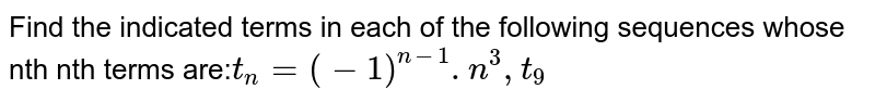 Find the indicated terms in each of the following sequences whose nth nth terms are:` t_n= (-1)^(n-1).n^3,t_9`