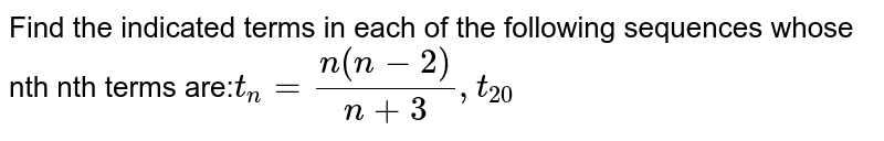 Find the indicated terms in each of the following sequences whose nth nth terms are:` t_n= (n(n-2))/(n+3),t_20`