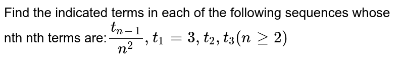 Find the indicated terms in each of the following sequences whose nth nth terms are:` (t_(n-1))/n^2, t_1=3, t_2,t_3(nge2)`