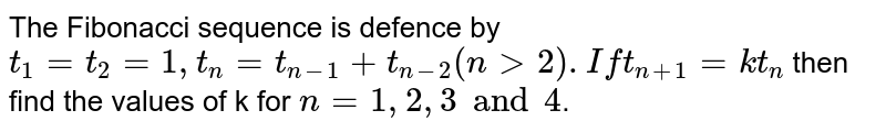 The Fibonacci sequence is defence by `t_1=t_2=1, t_n=t_(n-1)+t_(n-2)(ngt2). If t_(n+1)=kt_n` then find the values of k for `n=1,2,3 and 4`.