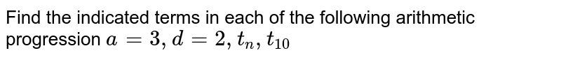 Find the indicated terms in each of the following arithmetic progression `a=3,d=2,t_n,t_10`