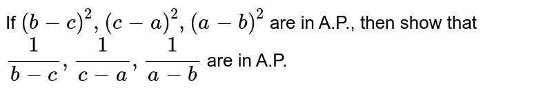 If `(b-c)^2,(c-a)^2,(a-b)^2` are in A.P., then show that `1/(b-c),1/(c-a),1/(a-b)` are in A.P.